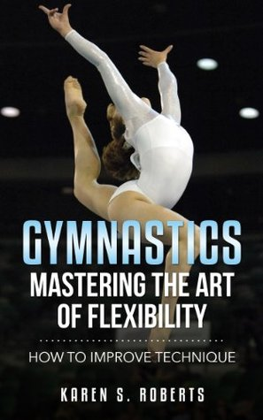 Ebook Gymnastics: Mastering the Art of Flexibility: How to Improve Technique by Karen Roberts DOC!