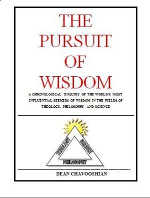 The Pursuit of Wisdom: A Chronological Inquiry of the World's Most Influential Seekers of Wisdom in the Fields of Theology, Philosophy, and Science