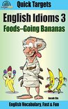 English Idioms: Foods-Going Bananas: Vocabulary, Fast & Fun (Quick Targets in English, Idioms Book 3)
