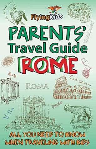 Parents' Travel Guide - Rome: All you need to know when traveling with kids (Parents' Travel Guides Book 3)