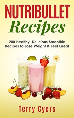 Nutribullet Recipes: 200 Healthy, Delicious Smoothie Recipes to Lose Weight & Feel Great