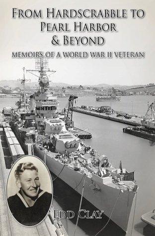From Hardscrabble to Pearl Harbor & Beyond: Memoirs of a World War II Veteran