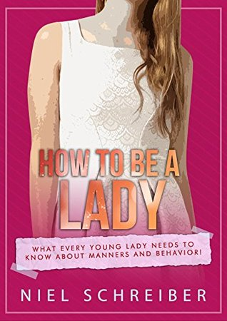 How to be a Lady: What Every Young Lady Needs to Know about Manners and Behavior! (The Modern Ladies & Gentlemen Book 2)