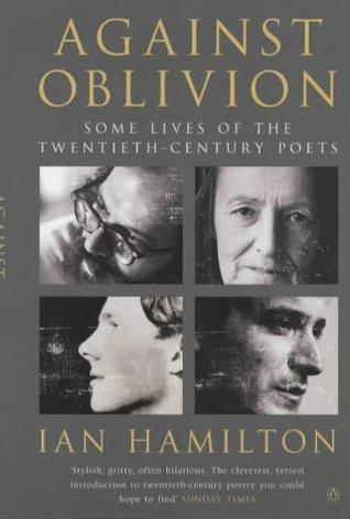 Against Oblivion: Some Lives of the Twentieth-Century Poets