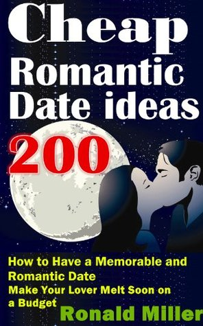 200 Cheap Romantic Date ideas: How to Have a Memorable and Romantic Date And Make Your Lover Melt Soon on a Budget