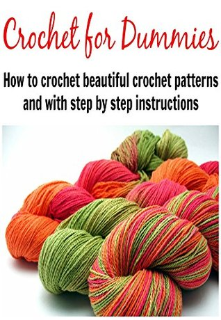 Crochet For Dummies: How to Crochet Beautiful Crochet Patterns with Step By Step Instructions: