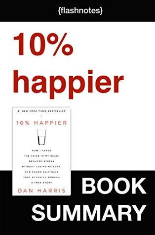 10% Happier: How I Tamed the Voice in My Head, Reduced Stress Without Losing My Edge, and Found Self-Help That Actually Works--A True Story by Dan Harris: Book Summary
