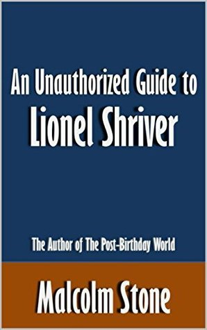An Unauthorized Guide to Lionel Shriver: The Author of The Post-Birthday World [Article]