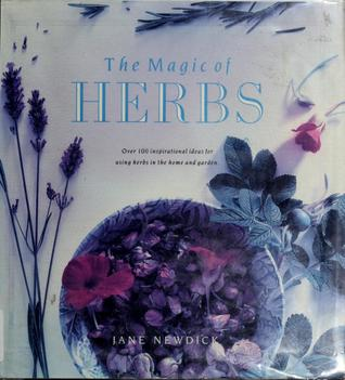 Magic of Herbs: Over One Hundred Inspirational Ideas for Using Herbs in the Home and Garden