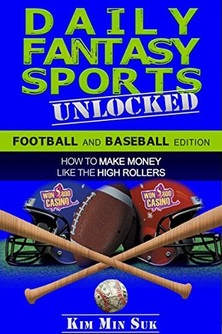 Daily Fantasy Sports: Unlocked - Football and Baseball Edition: How To Make Money Like The High Rollers