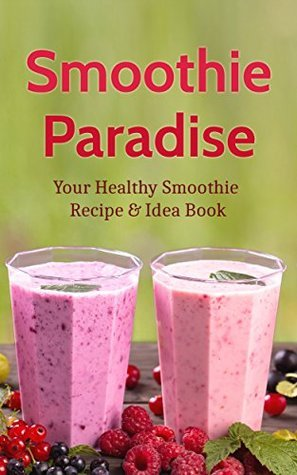 Smoothie Paradise: Your Healthy Smoothie Recipe & Idea Book for a Ninja Blender Cleanse & Detox for Weight Loss, Vitamins, Nutrition and Green Smoothie Cookbook Recipes