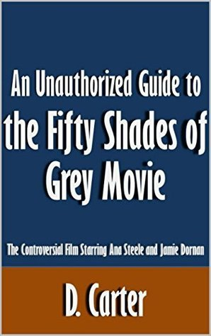 An Unauthorized Guide to the Fifty Shades of Grey Movie: The Controversial Film Starring Ana Steele and Jamie Dornan [Article]