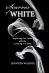 Scarves of WHITE: Replacing Our Issues with the Covering of Christ