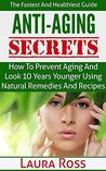Anti-Aging Secrets: How to Prevent Aging and Look 10 Years Younger using Natural Remedies and Recipes: The Fastest and Healthiest Guide ( anti-aging cure, ... anti-aging cure, anti-aging diet,)