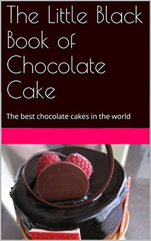 The Little Black Book of Chocolate Cake: The best chocolate cakes in the world