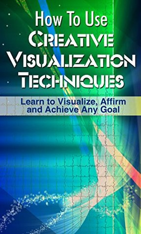 How To Use Creative Visualization Techniques: Learn to Visualize, Affirm and Achieve Any Goal