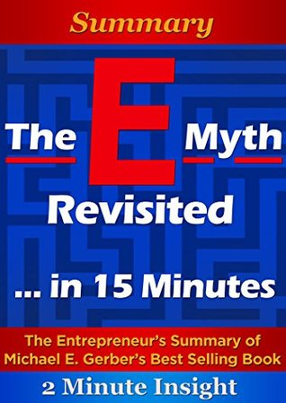 The E-Myth Revisited: Why Most Small Businesses Don't Work and What to Do About It...In 15 Minutes - The Entrepreneur's Summary of Michael E. Gerber's Best Selling Book