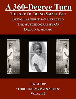 A 360-Degree Turn: The Art of Being Small But Being Larger Than Expected: The Autobiography of Daoud A. Adamu, Volume I (Through My Eyes Book 1)
