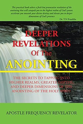 Deeper Revelations Of The Anointing: The secrets to tapping into higher realms, greater depths, and deeper dimensions of the anointing of the Holy Spirit