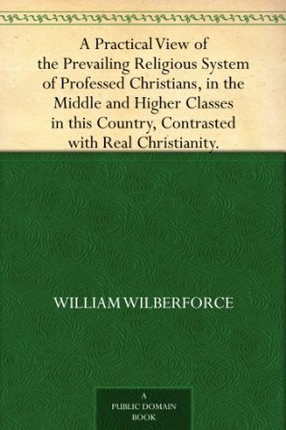 A Practical View of the Prevailing Religious System of Professed Christians, in the Middle and Higher Classes in this Country, Contrasted with Real Christianity.