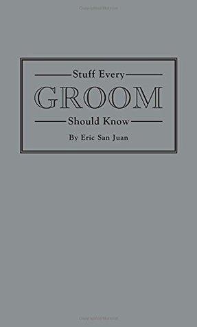 Stuff Every Groom Should Know by Eric San Juan