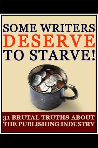 Some Writers Deserve to Starve! 31 Brutal Truths About the Publishing Industry