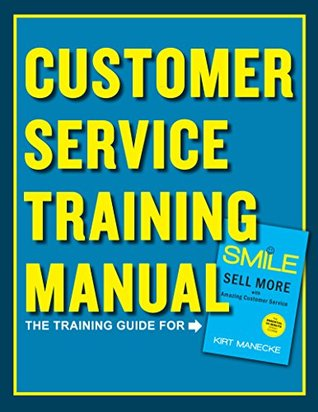 Customer Service Training Manual: The Training Guide for Smile: Sell More with Amazing Customer Service by Kirt Manecke