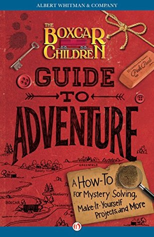 The Boxcar Children Guide to Adventure: A How-To for Mystery Solving, Make-It-Yourself Projects, and More