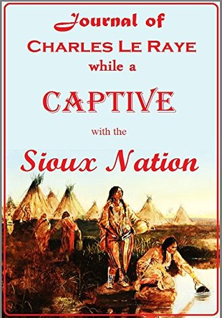 Journal of Charles Le Raye, while a Captive with the Sioux Nation