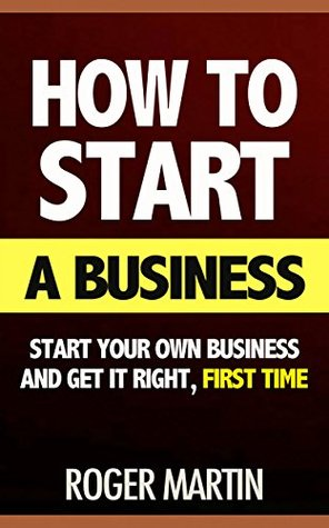 How to Start a Business: Start Your Own Business and Get it Right, First Time (how to start a small business, starting a business, starting a business book, startup, how to write a business plan)