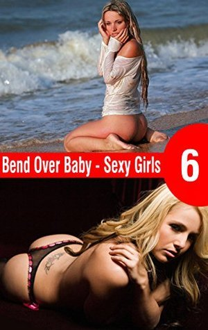 Bend Over Baby 6: Sexy Girls
