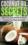 Coconut Oil Secrets: Simple, Easy To Use Coconut Oil Secrets To Improve Your Beauty And Health