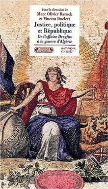 Justice, Politique Et République, De L'affaire Dreyfus à La Guerre D'algérie