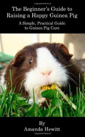 The Beginner's Guide to Raising a Happy Guinea Pig: A Simple, Practical Guide to Guinea Pig Care