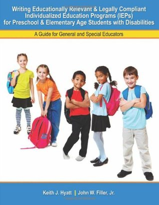 Writing Educationally Relevant and Legally Compliant Individualized Education Programs (IEPs) for Preschool and Elementary Age Students with Disabilities: A Guide for General and Special Educators