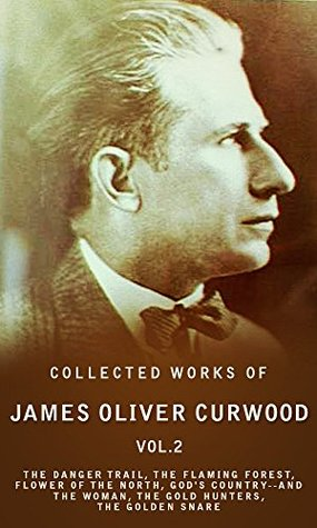 Collected Works of James Oliver Curwood, Vol. 2: The Danger Trail, The Flaming Forest, Flower Of The North, God's Country--And The Woman, The Gold Hunters, The Golden Snare