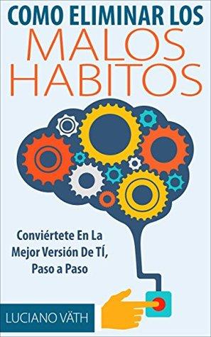 Como Eliminar Los Malos Hábitos - Conviértete en la mejor versión de ti, Paso a Paso: (Habitos saludables que alargan la vida, habitos prodigiosos, habitos ganadores)