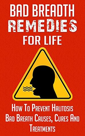 Bad Breath Remedies for LIfe: How to Prevent Halitosis, Bad Breath Causes, Cures and Treatments