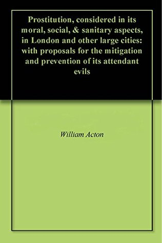 Prostitution, considered in its moral, social, & sanitary aspects, in London and other large cities: with proposals for the mitigation and prevention of its attendant evils