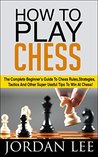 How To Play Chess: The Complete Beginner's Guide To Chess Rules, Strategies, Tactics And Other Super Useful Tips To Win At Chess! (Chess Tactics, Chess Openings, Chess Strategy)