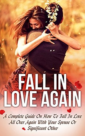 Love: Fall In Love Again: A Complete Guide On How To Fall In Love All Over Again With Your Spouse Or Significant Other