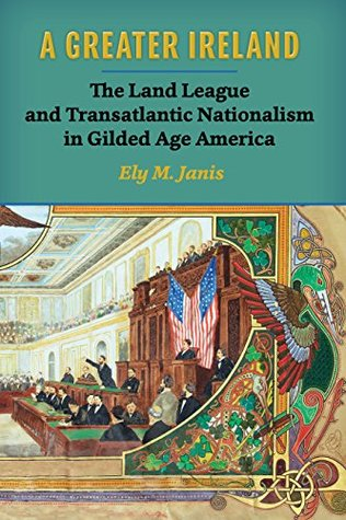 A Greater Ireland: The Land League and Transatlantic Nationalism in Gilded Age America