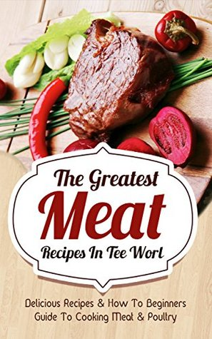 The Greatest Meat Recipes In The World: Delicious Recipes & How To Beginners Guide To Cooking Meat & Poultry