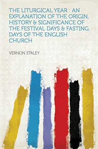 The Liturgical Year : an Explanation of the Origin, History & Significance of the Festival Days & Fa