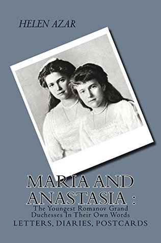 MARIA and ANASTASIA: The Youngest Romanov Grand Duchesses In Their Own Words (The Russian Imperial Family: In Their Own Words Book 2)