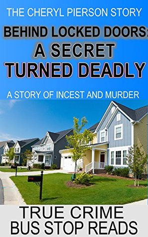 Behind Locked Doors: A Secret Turned Deadly--The Cheryl Pierson Story (True Crime Bus Stop Reads, #27)