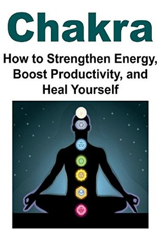 Chakra: How to Strengthen Energy, Boost Productivity, and Heal Yourself: