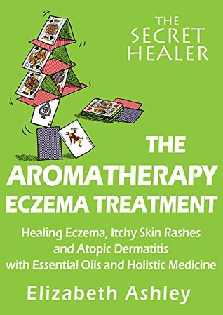 The Aromatherapy Eczema Treatment: The Professional Aromatherapist's Guide to Healing Eczema, Itchy Skin Rashes and Atopic Dermatitis with Essential Oils ... Medicine. (The Secret Healer Book 5)