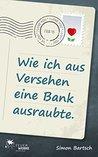 Wie ich aus Versehen eine Bank ausraubte by Simon Bartsch