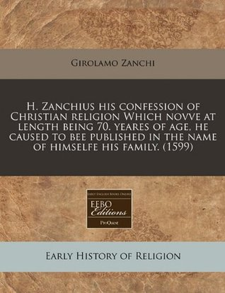 h-zanchius-his-confession-of-christian-religion-which-novve-at-length-being-70-yeares-of-age-he-caused-to-bee-published-in-the-name-of-himselfe-his-family-1599